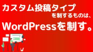 カスタム投稿タイプを制するものは、WordPressを制す。