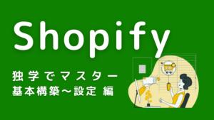 Shopifyを独学でマスター【基本構築~設定編】